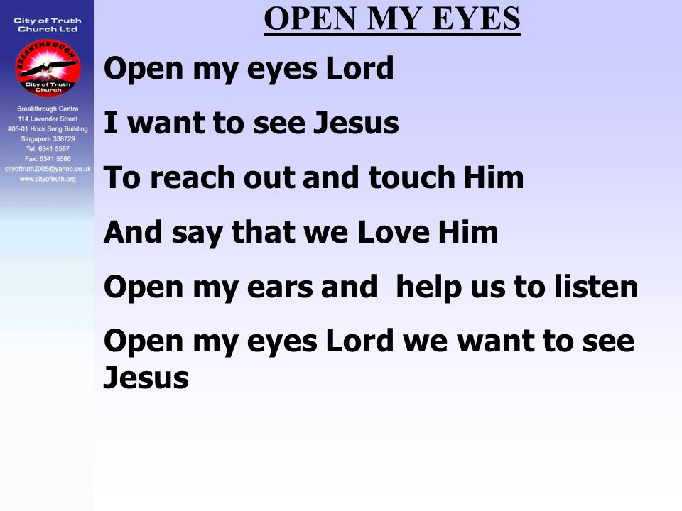 OPEN MY EYES Open my eyes Lord I want to see Jesus To reach out and touch Him And say that we Love Him Open my ears and help us to listen Open my eyes