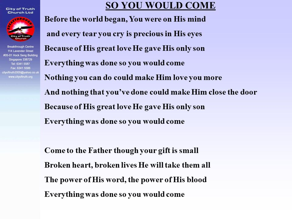 SO YOU WOULD COME Before the world began, You were on His mind and every tear you cry is precious in His eyes Because of His great love He gave His on