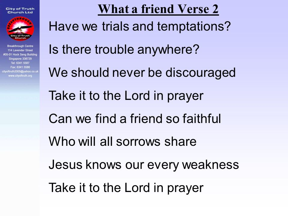 What a friend Verse 2 Have we trials and temptations? Is there trouble anywhere? We should never be discouraged Take it to the Lord in prayer Can we f