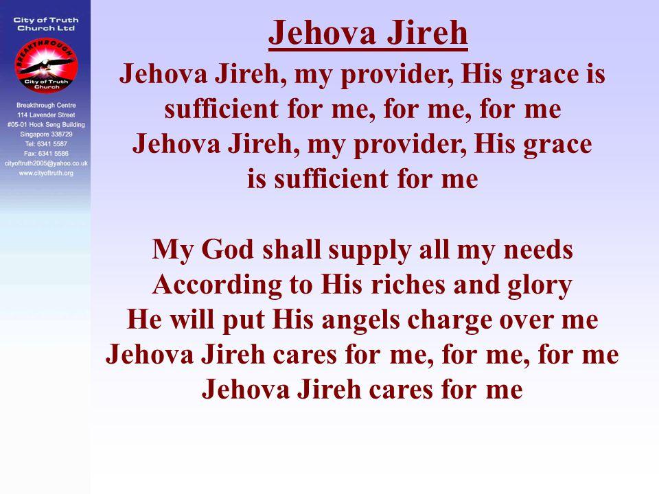 Jehova Jireh Jehova Jireh, my provider, His grace is sufficient for me, for me, for me Jehova Jireh, my provider, His grace is sufficient for me My Go
