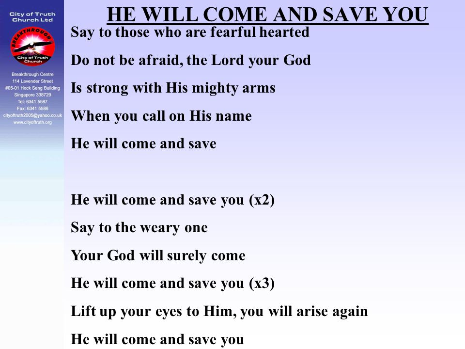HE WILL COME AND SAVE YOU Say to those who are fearful hearted Do not be afraid, the Lord your God Is strong with His mighty arms When you call on His