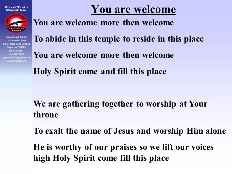 You are welcome You are welcome more then welcome To abide in this temple to reside in this place You are welcome more then welcome Holy Spirit come a