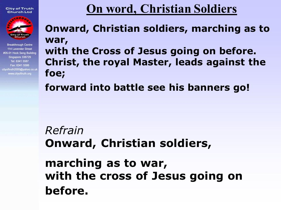 On word, Christian Soldiers Onward, Christian soldiers, marching as to war, with the Cross of Jesus going on before. Christ, the royal Master, leads a