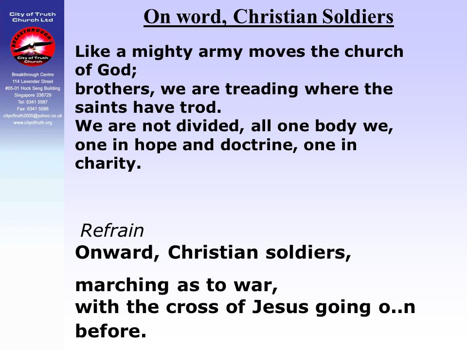 On word, Christian Soldiers Like a mighty army moves the church of God; brothers, we are treading where the saints have trod. We are not divided, all
