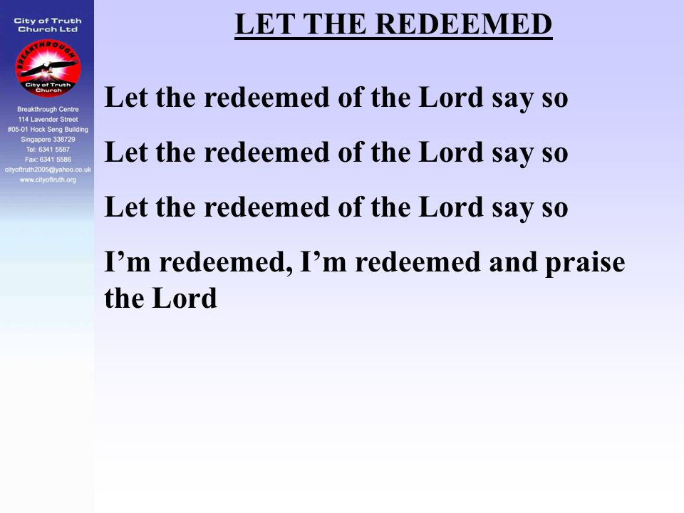 LET THE REDEEMED Let the redeemed of the Lord say so I'm redeemed, I'm redeemed and praise the Lord