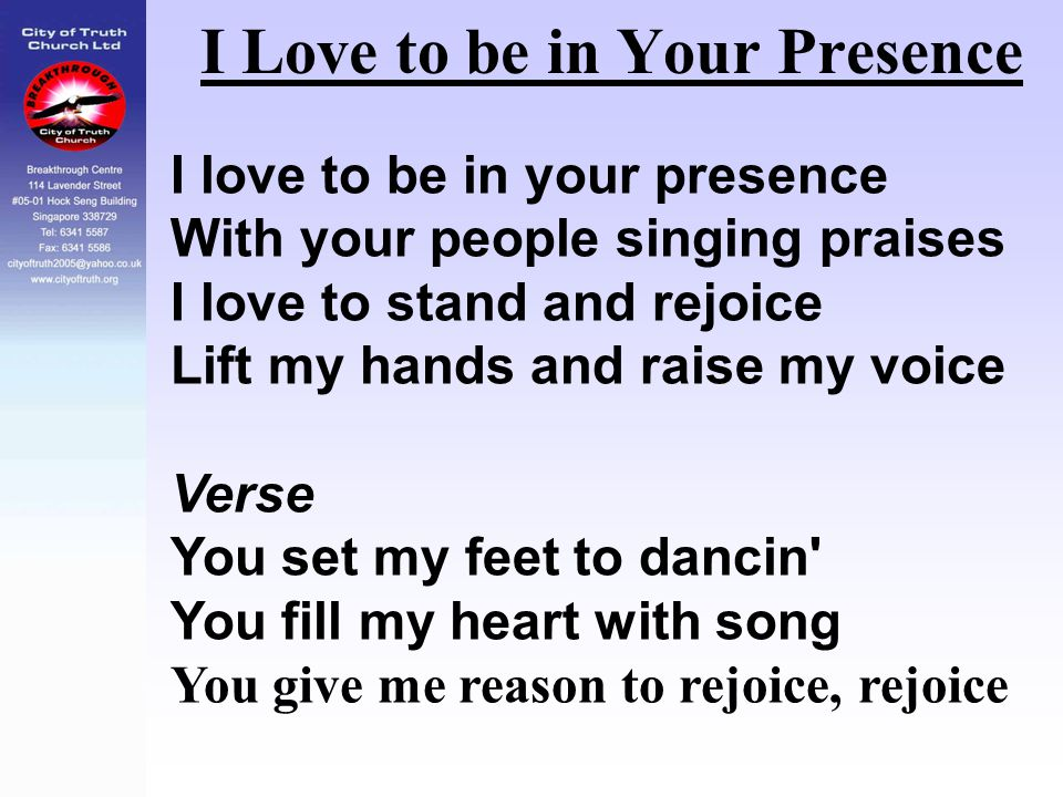I Love to be in Your Presence I love to be in your presence With your people singing praises I love to stand and rejoice Lift my hands and raise my vo