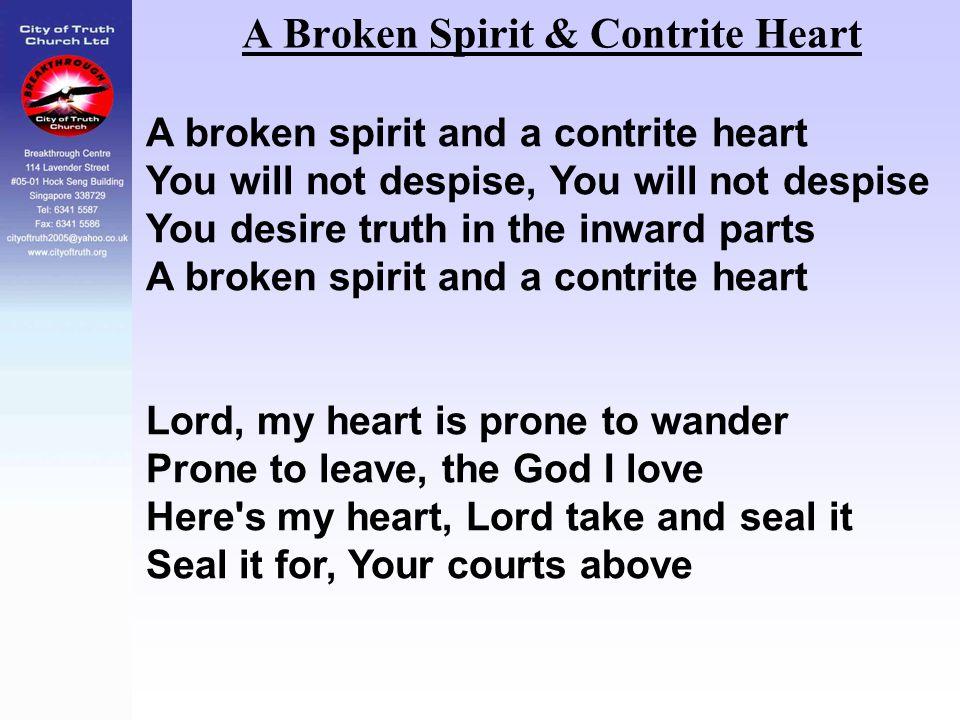 A Broken Spirit & Contrite Heart A broken spirit and a contrite heart You will not despise, You will not despise You desire truth in the inward parts