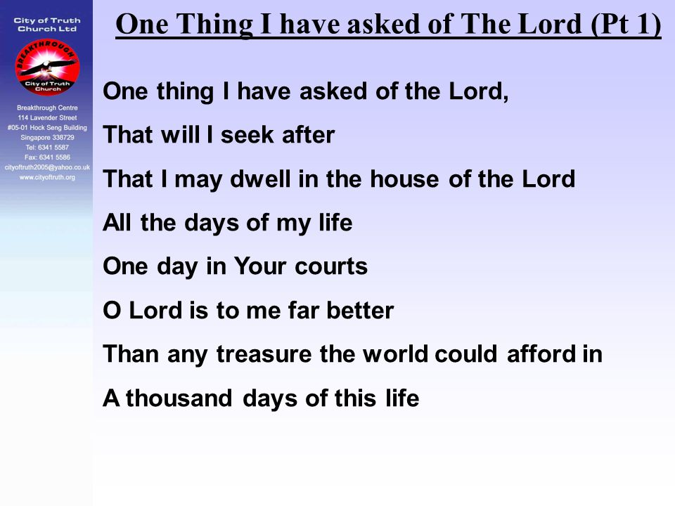 One Thing I have asked of The Lord (Pt 1) One thing I have asked of the Lord, That will I seek after That I may dwell in the house of the Lord All the