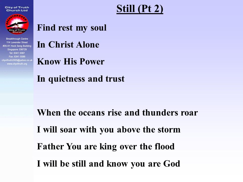 Still (Pt 2) Find rest my soul In Christ Alone Know His Power In quietness and trust When the oceans rise and thunders roar I will soar with you above