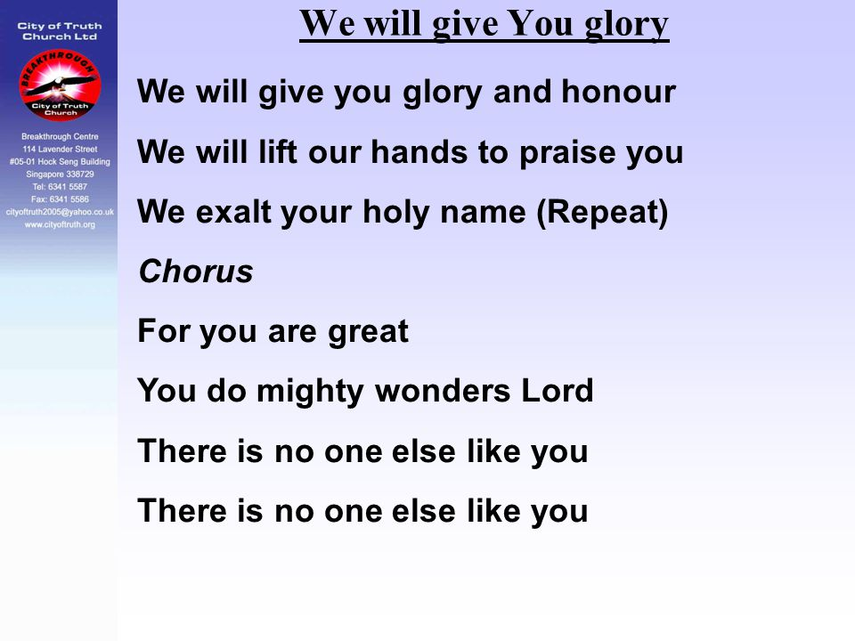 We will give You glory We will give you glory and honour We will lift our hands to praise you We exalt your holy name (Repeat) Chorus For you are grea