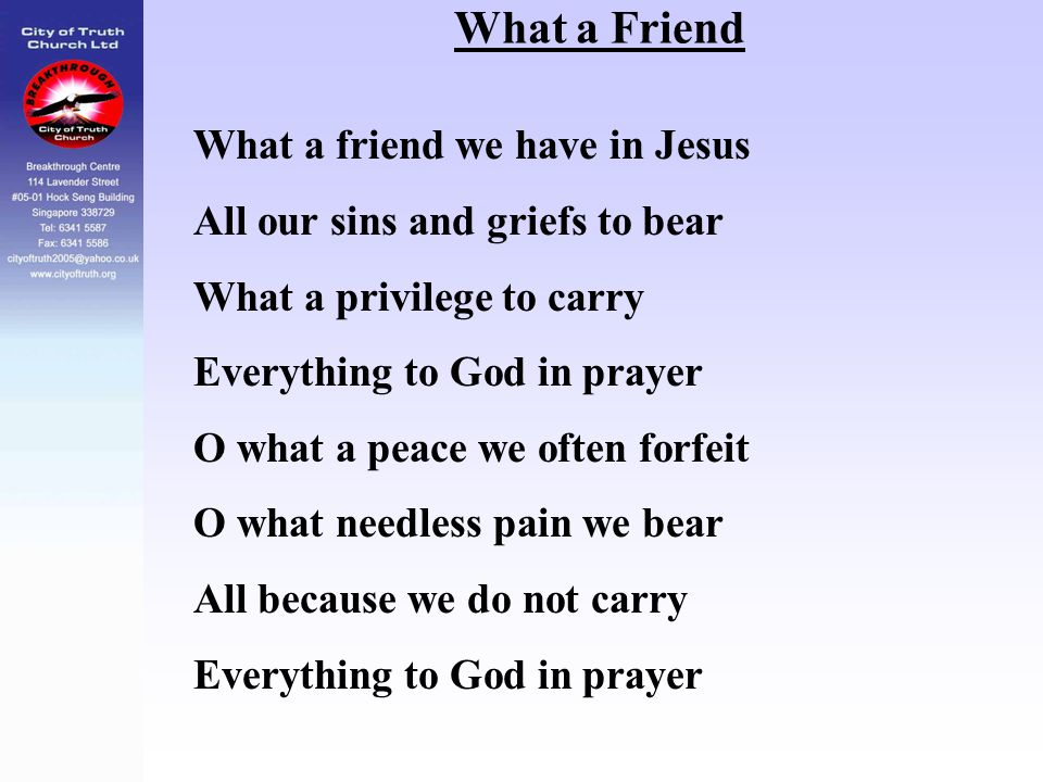What a Friend What a friend we have in Jesus All our sins and griefs to bear What a privilege to carry Everything to God in prayer O what a peace we o