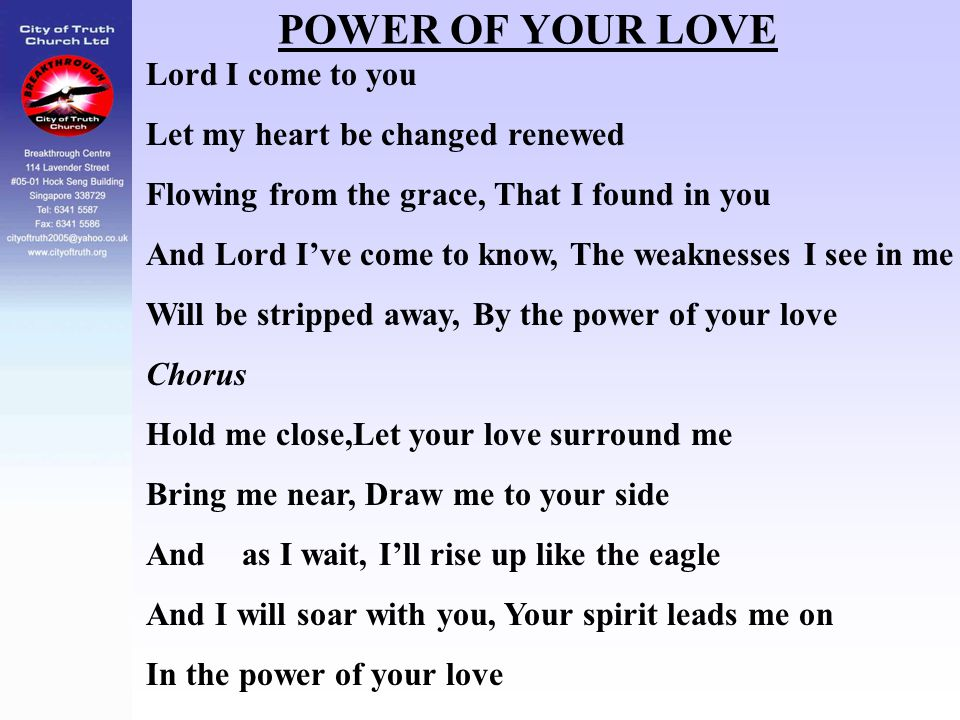 POWER OF YOUR LOVE Lord I come to you Let my heart be changed renewed Flowing from the grace, That I found in you And Lord I've come to know, The weak