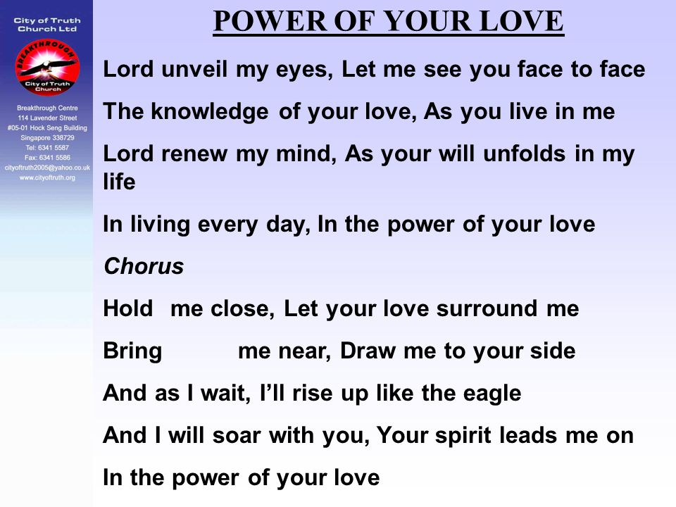 POWER OF YOUR LOVE Lord unveil my eyes, Let me see you face to face The knowledge of your love, As you live in me Lord renew my mind, As your will unf
