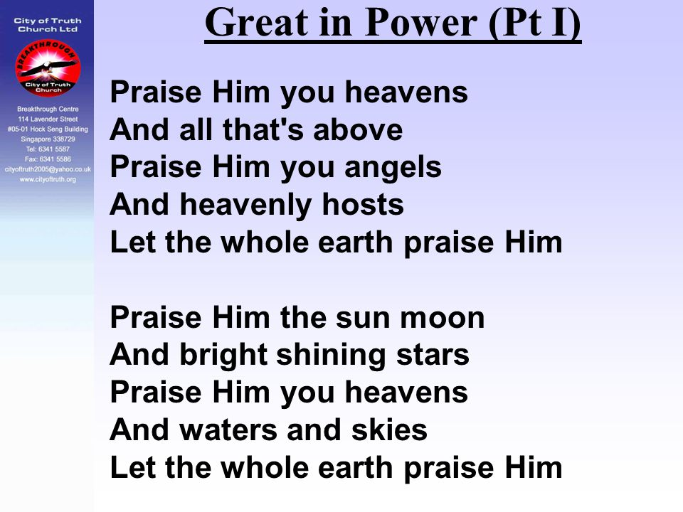 Great in Power (Pt I) Praise Him you heavens And all that's above Praise Him you angels And heavenly hosts Let the whole earth praise Him Praise Him t