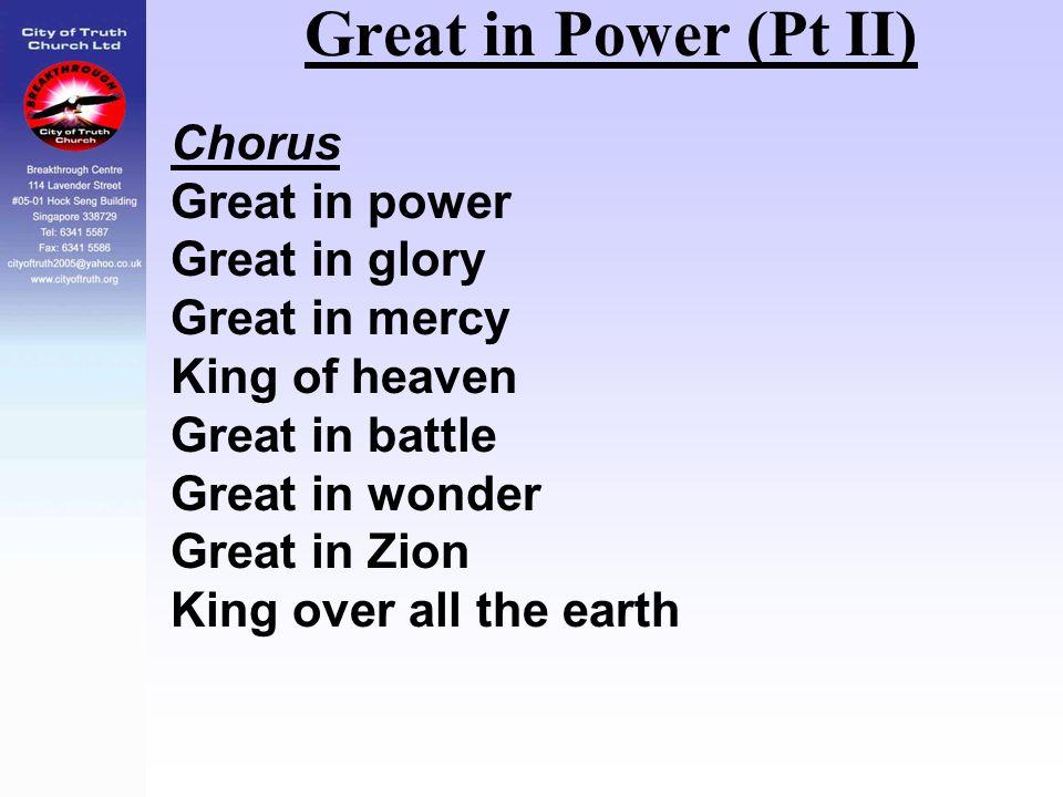 Great in Power (Pt II) Chorus Great in power Great in glory Great in mercy King of heaven Great in battle Great in wonder Great in Zion King over all