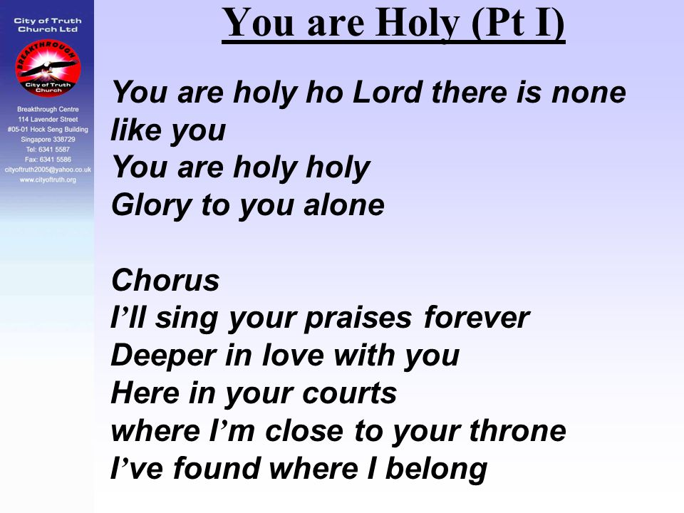 You are Holy (Pt I) You are holy ho Lord there is none like you You are holy holy Glory to you alone Chorus I ' ll sing your praises forever Deeper in
