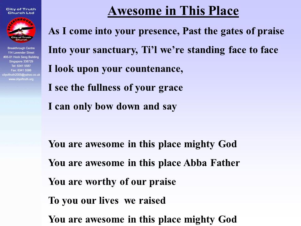 Awesome in This Place As I come into your presence, Past the gates of praise Into your sanctuary, Ti'l we're standing face to face I look upon your co