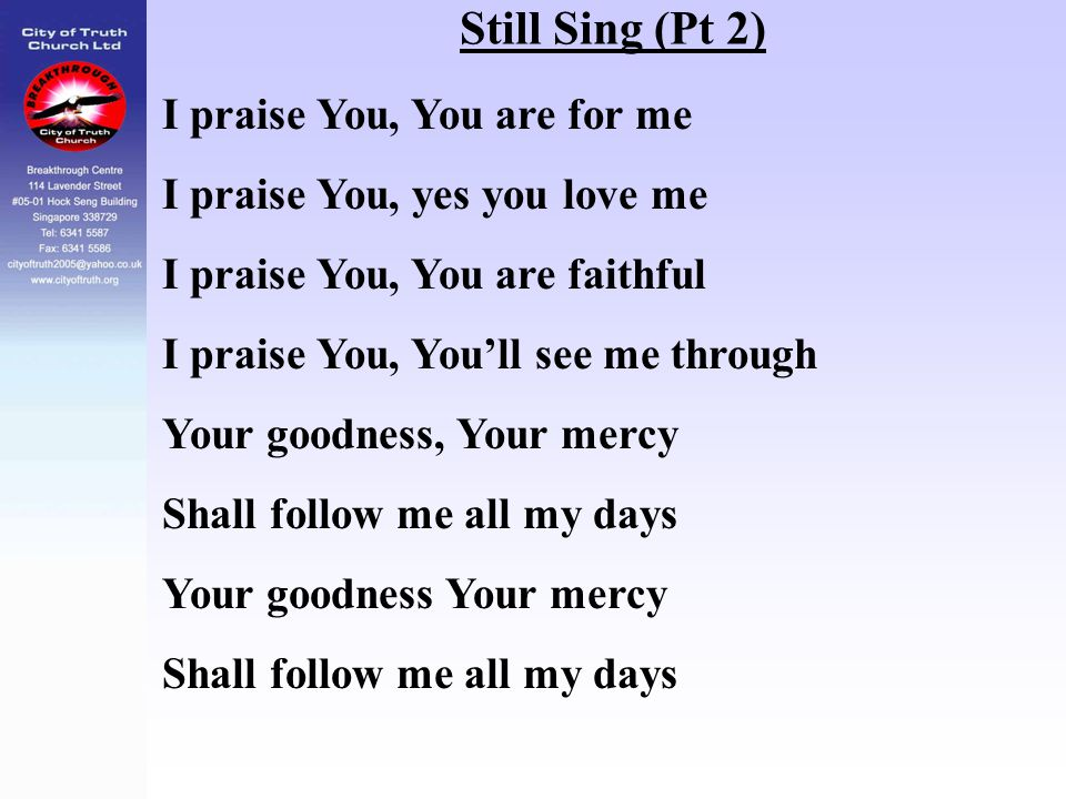 Still Sing (Pt 2) I praise You, You are for me I praise You, yes you love me I praise You, You are faithful I praise You, You'll see me through Your g