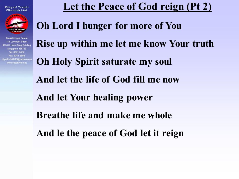 Let the Peace of God reign (Pt 2) Oh Lord I hunger for more of You Rise up within me let me know Your truth Oh Holy Spirit saturate my soul And let th