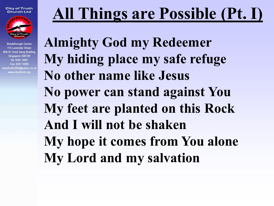 All Things are Possible (Pt. I) Almighty God my Redeemer My hiding place my safe refuge No other name like Jesus No power can stand against You My fee