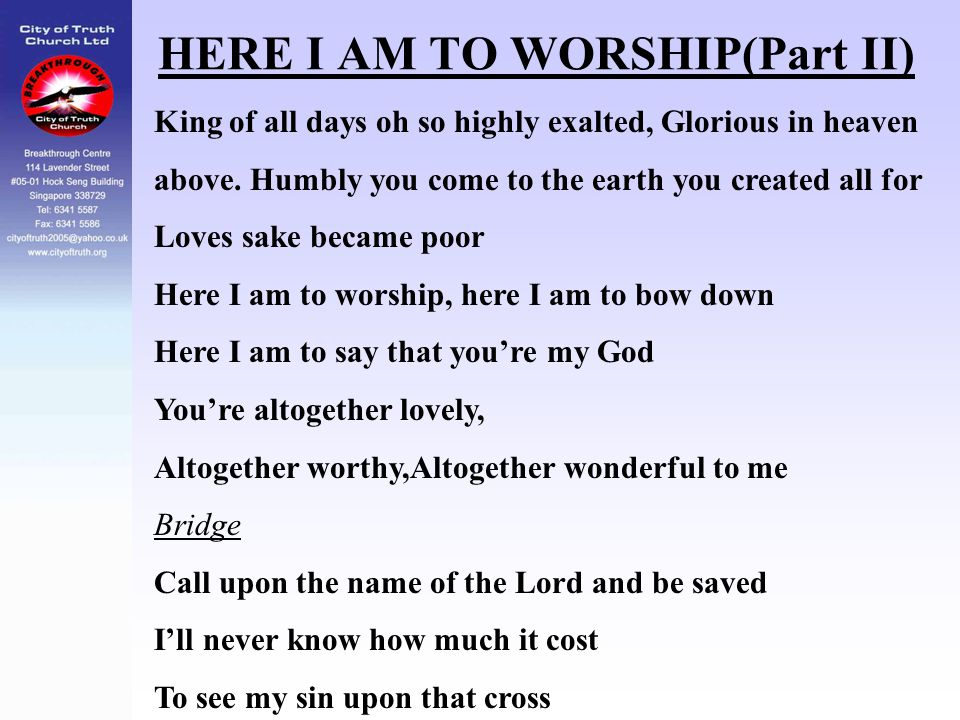 HERE I AM TO WORSHIP(Part II) King of all days oh so highly exalted, Glorious in heaven above. Humbly you come to the earth you created all for Loves
