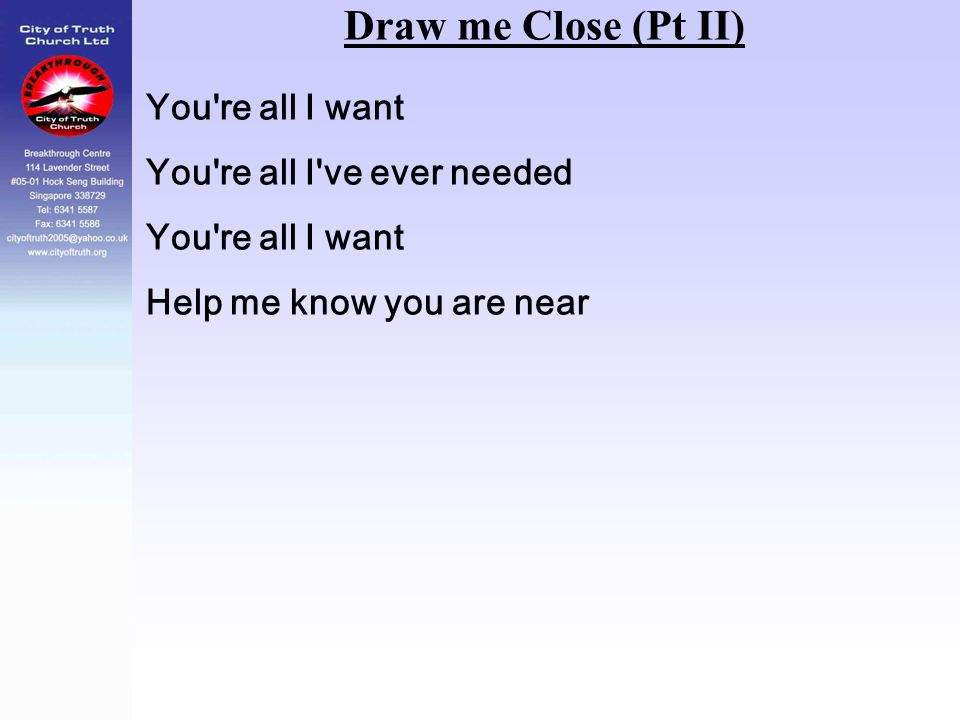 Draw me Close (Pt II) You're all I want You're all I've ever needed You're all I want Help me know you are near