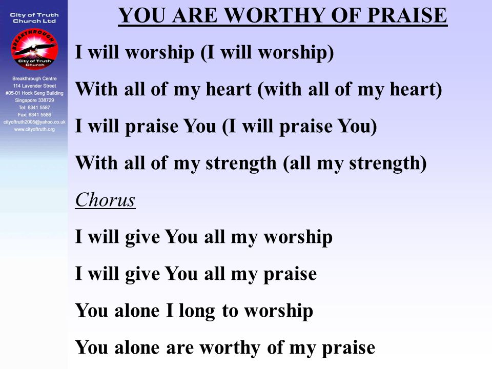 YOU ARE WORTHY OF PRAISE I will worship (I will worship) With all of my heart (with all of my heart) I will praise You (I will praise You) With all of