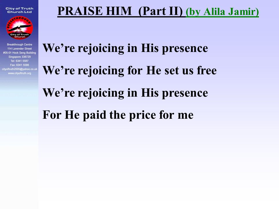 We're rejoicing in His presence We're rejoicing for He set us free We're rejoicing in His presence For He paid the price for me PRAISE HIM (Part II) (