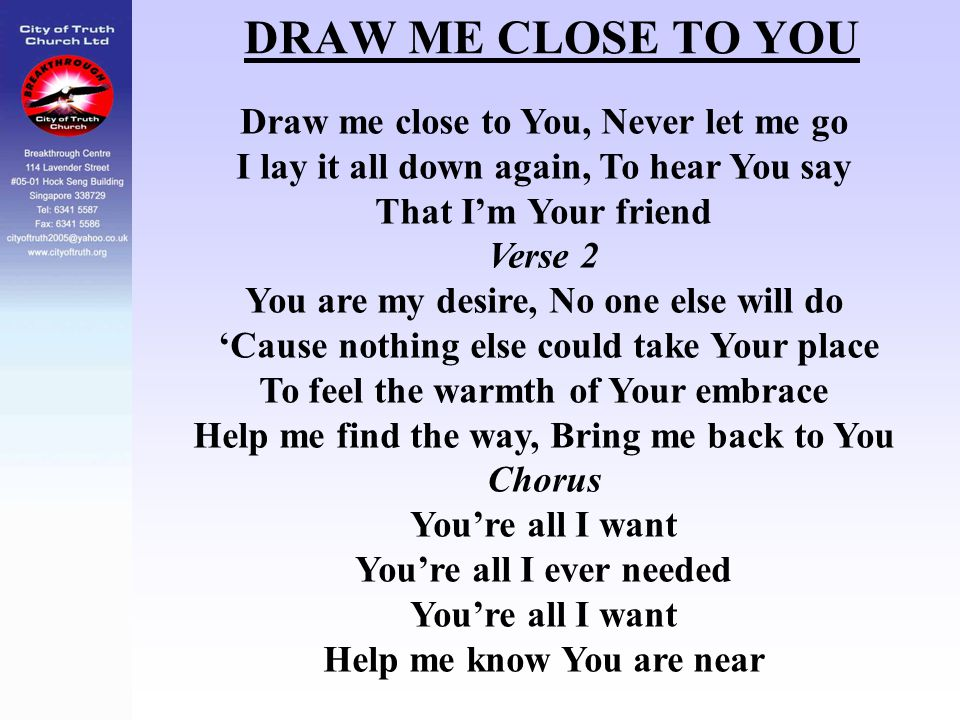 DRAW ME CLOSE TO YOU Draw me close to You, Never let me go I lay it all down again, To hear You say That I'm Your friend Verse 2 You are my desire, No