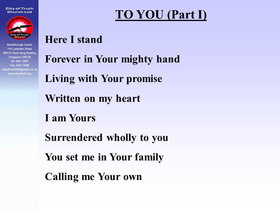 TO YOU (Part I) Here I stand Forever in Your mighty hand Living with Your promise Written on my heart I am Yours Surrendered wholly to you You set me