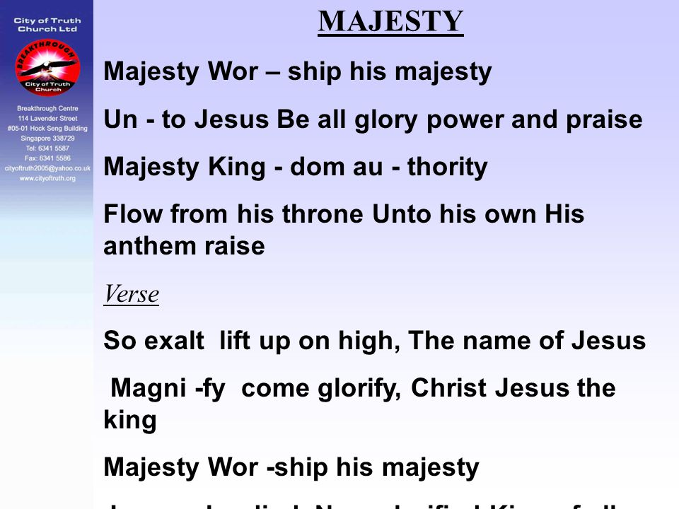 MAJESTY Majesty Wor – ship his majesty Un - to Jesus Be all glory power and praise Majesty King - dom au - thority Flow from his throne Unto his own H