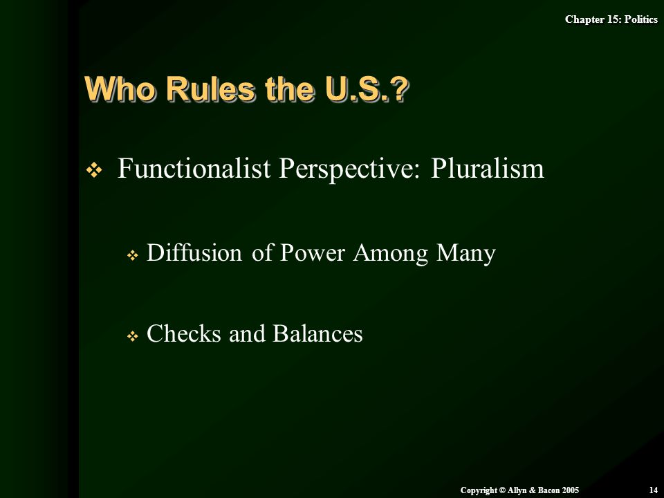 Chapter 15: Politics Copyright © Allyn & Bacon 200514   Functionalist Perspective: Pluralism   Diffusion of Power Among Many   Checks and Balanc