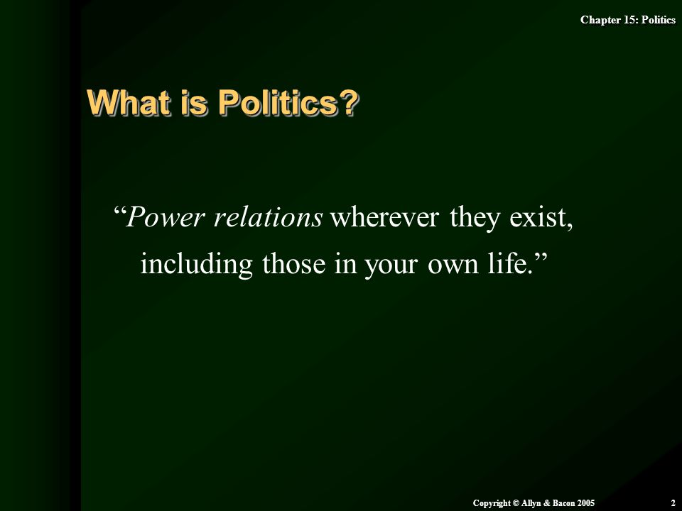 "Chapter 15: Politics Copyright © Allyn & Bacon 20052 ""Power relations wherever they exist, including those in your own life."" What is Politics?"