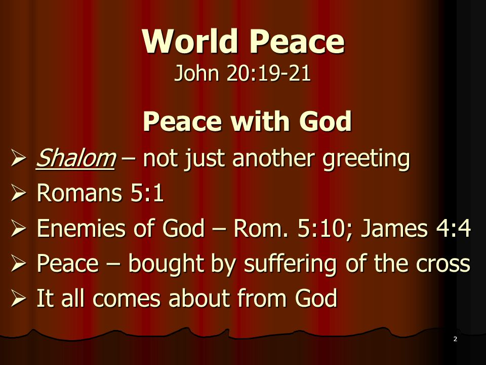 2 World Peace John 20:19-21 Peace with God  Shalom – not just another greeting  Romans 5:1  Enemies of God – Rom.