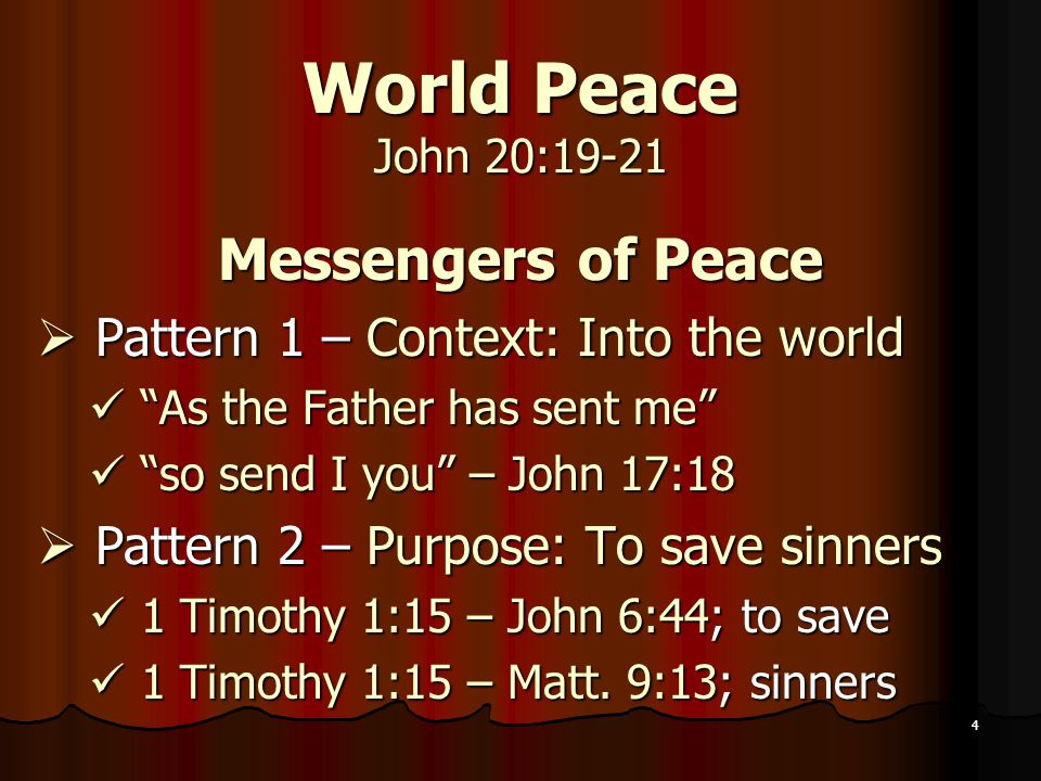 4 World Peace John 20:19-21 Messengers of Peace  Pattern 1 – Context: Into the world As the Father has sent me As the Father has sent me so send I you – John 17:18 so send I you – John 17:18  Pattern 2 – Purpose: To save sinners 1 Timothy 1:15 – John 6:44; to save 1 Timothy 1:15 – John 6:44; to save 1 Timothy 1:15 – Matt.