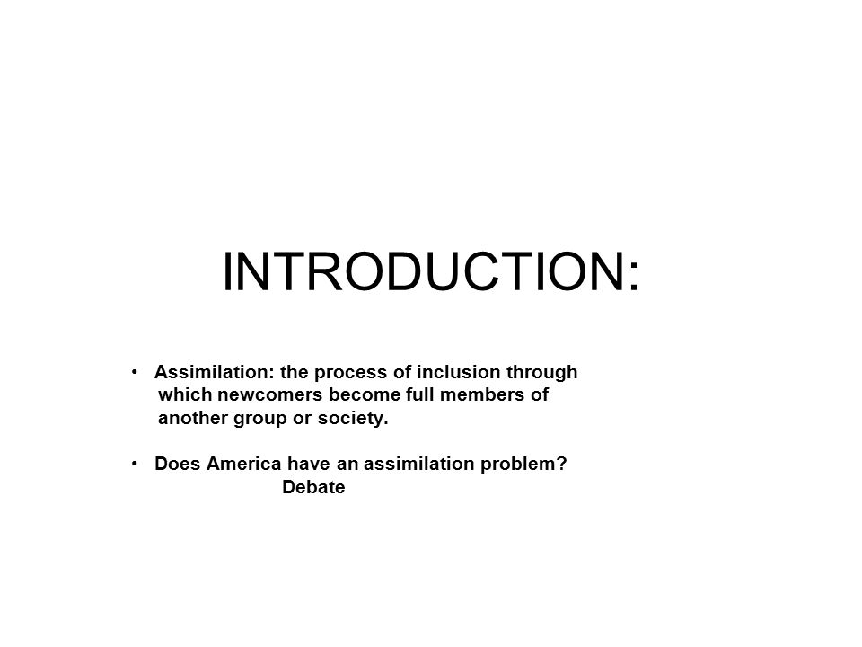 INTRODUCTION: Assimilation: the process of inclusion through which newcomers become full members of another group or society.