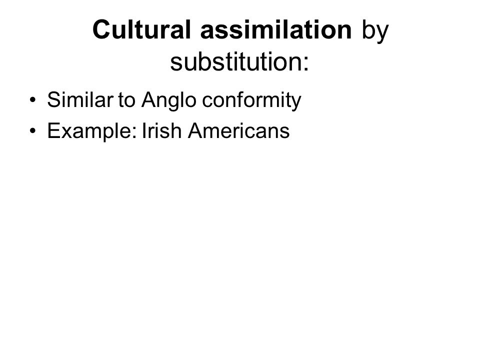 Cultural assimilation by substitution: Similar to Anglo conformity Example: Irish Americans