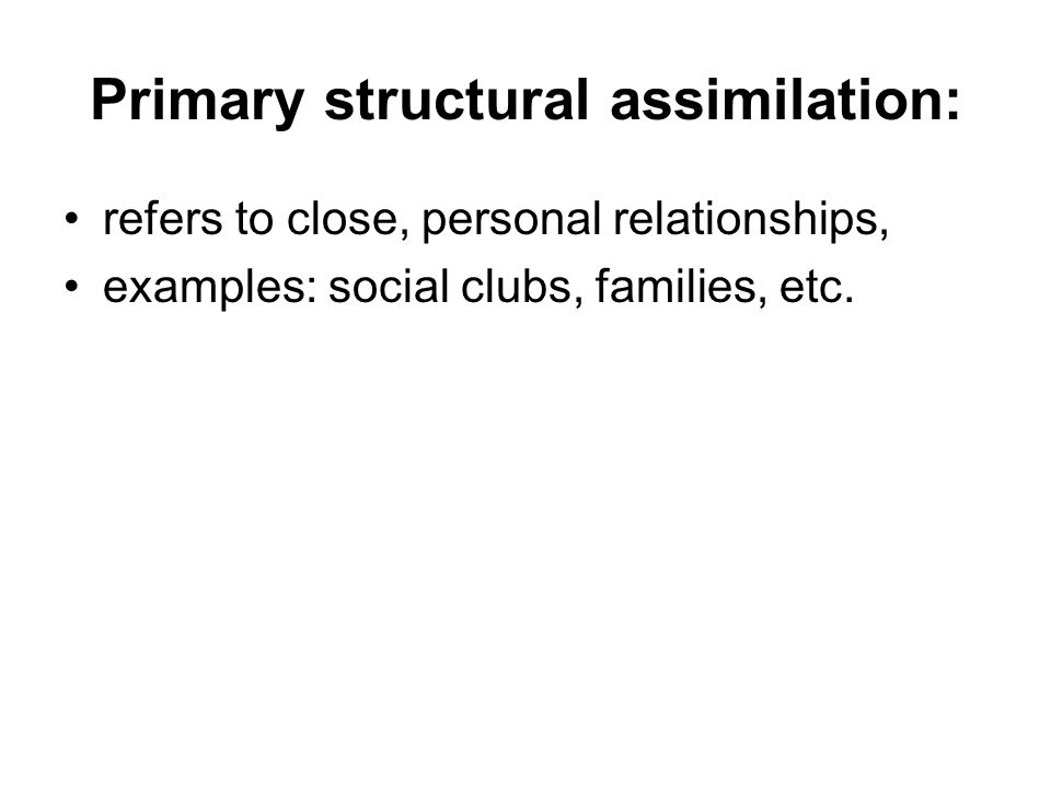Primary structural assimilation: refers to close, personal relationships, examples: social clubs, families, etc.