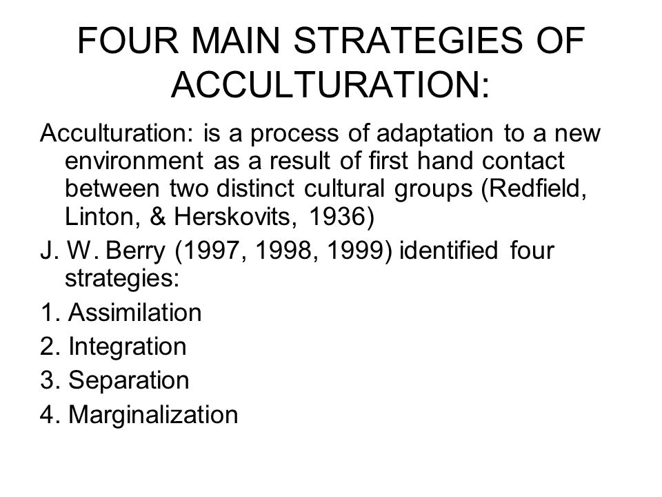 FOUR MAIN STRATEGIES OF ACCULTURATION: Acculturation: is a process of adaptation to a new environment as a result of first hand contact between two distinct cultural groups (Redfield, Linton, & Herskovits, 1936) J.