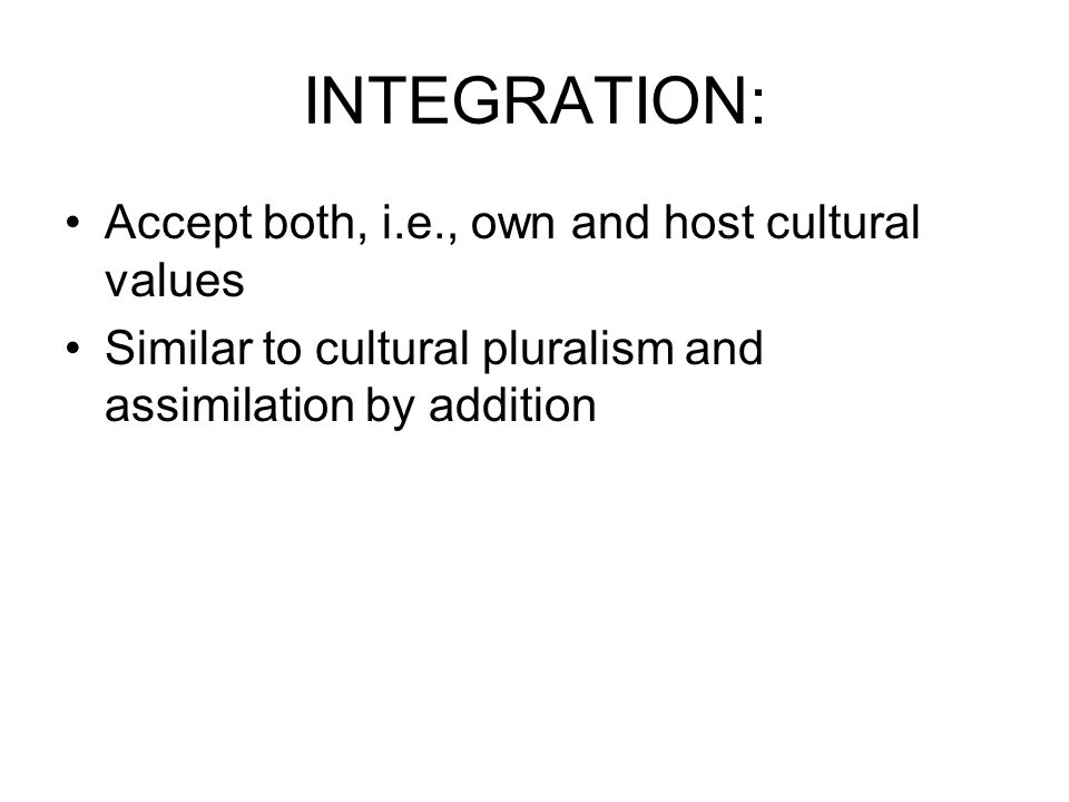 INTEGRATION: Accept both, i.e., own and host cultural values Similar to cultural pluralism and assimilation by addition
