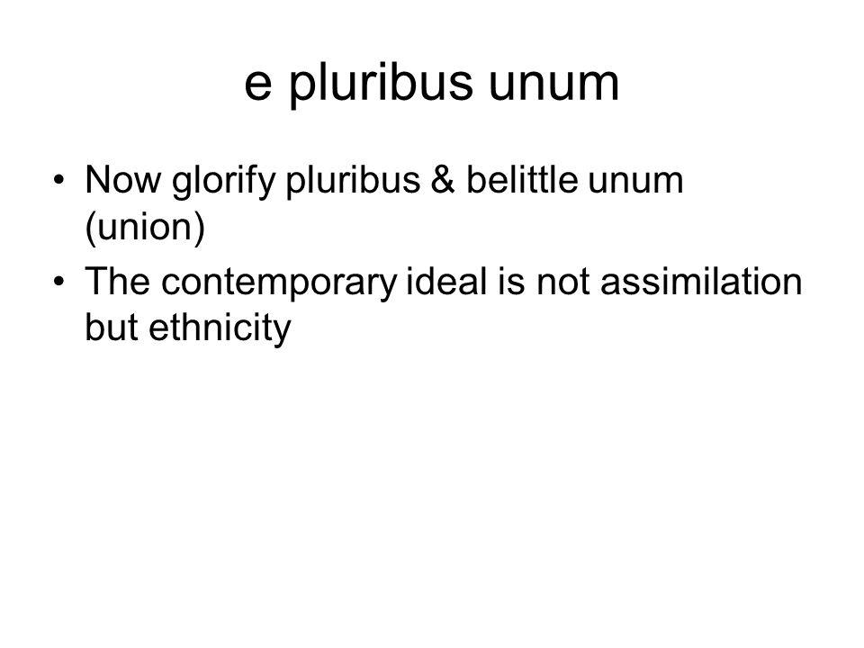 e pluribus unum Now glorify pluribus & belittle unum (union) The contemporary ideal is not assimilation but ethnicity