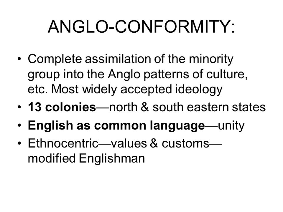 ANGLO-CONFORMITY: Complete assimilation of the minority group into the Anglo patterns of culture, etc.