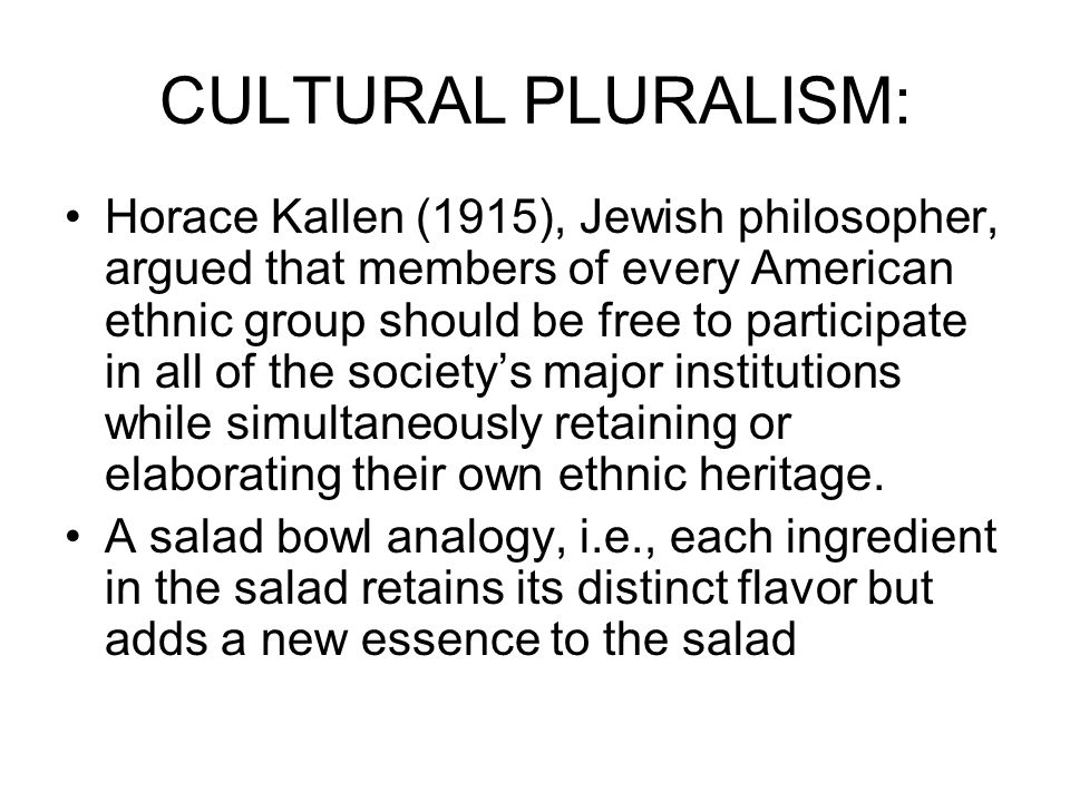 CULTURAL PLURALISM: Continued Salad bowl is not an appropriate metaphor— ingredients are mixed but do not change— suggests kaleidoscope —complex & varied in form, pattern and color and continuously shifting from one set of relations to another (Lawrence Fuchs 1990:276) Similar metaphors are multiculturalism and mosaic, i.e., a picture made of many small pieces of mixed, colorful stone, glass, etc.