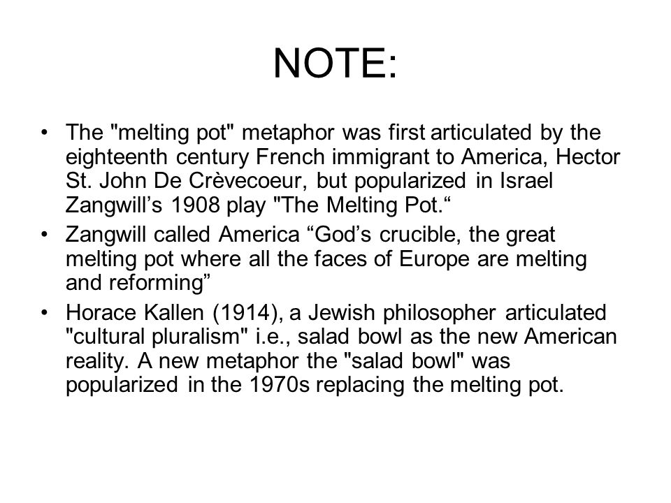 NOTE: The melting pot metaphor was first articulated by the eighteenth century French immigrant to America, Hector St.