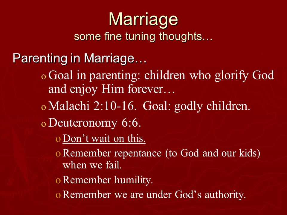 Marriage some fine tuning thoughts… Parenting in Marriage… o o Goal in parenting: children who glorify God and enjoy Him forever… o o Malachi 2:10-16.