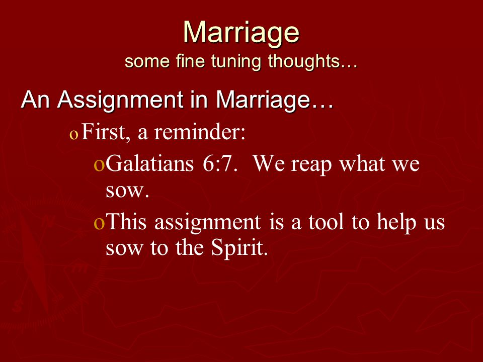 Marriage some fine tuning thoughts… An Assignment in Marriage… o o First, a reminder: o oGalatians 6:7.