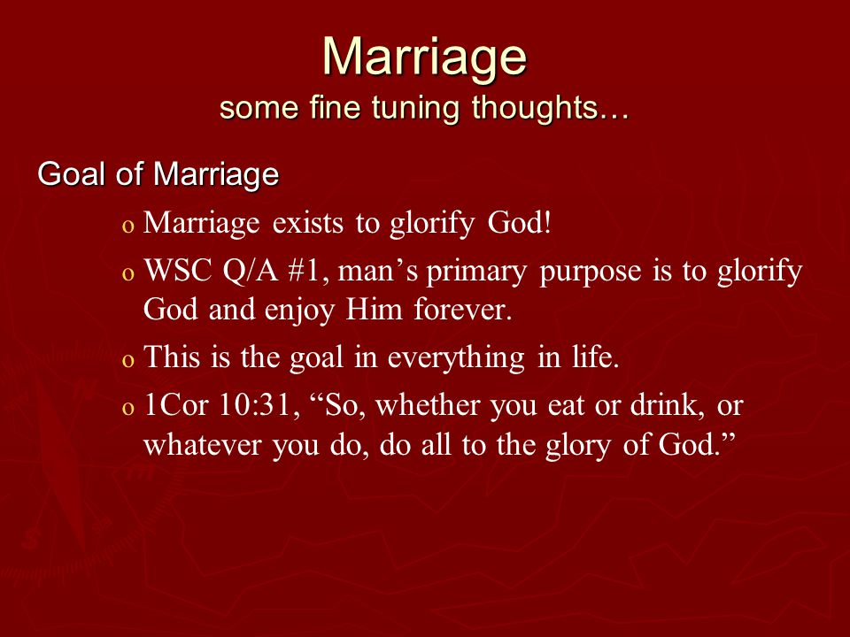 Marriage some fine tuning thoughts… Goal of Marriage o o Marriage exists to glorify God.
