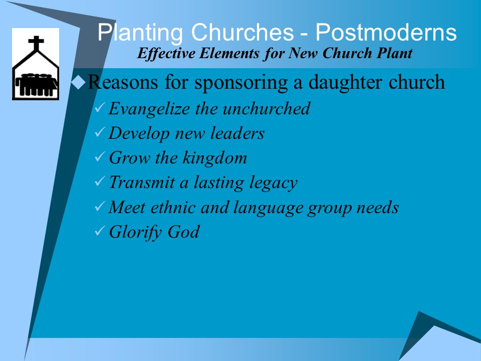 Planting Churches - Postmoderns Effective Elements for New Church Plant  Reasons for sponsoring a daughter church Evangelize the unchurched Develop new leaders Grow the kingdom Transmit a lasting legacy Meet ethnic and language group needs Glorify God