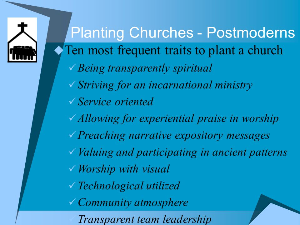 Planting Churches - Postmoderns  Representative culture Prefer decisions made on their behalf Leadership is to provide guidance & regulation Work for reward People cannot be trusted with personal freedom in service to society  Participatory culture - postmodern Have multiple choices and make their own Leadership is empowering others to lead People make sacrifices for the good of whole People can be trusted to use their resources wisely Postmodern Pilgrims by Len Sweet