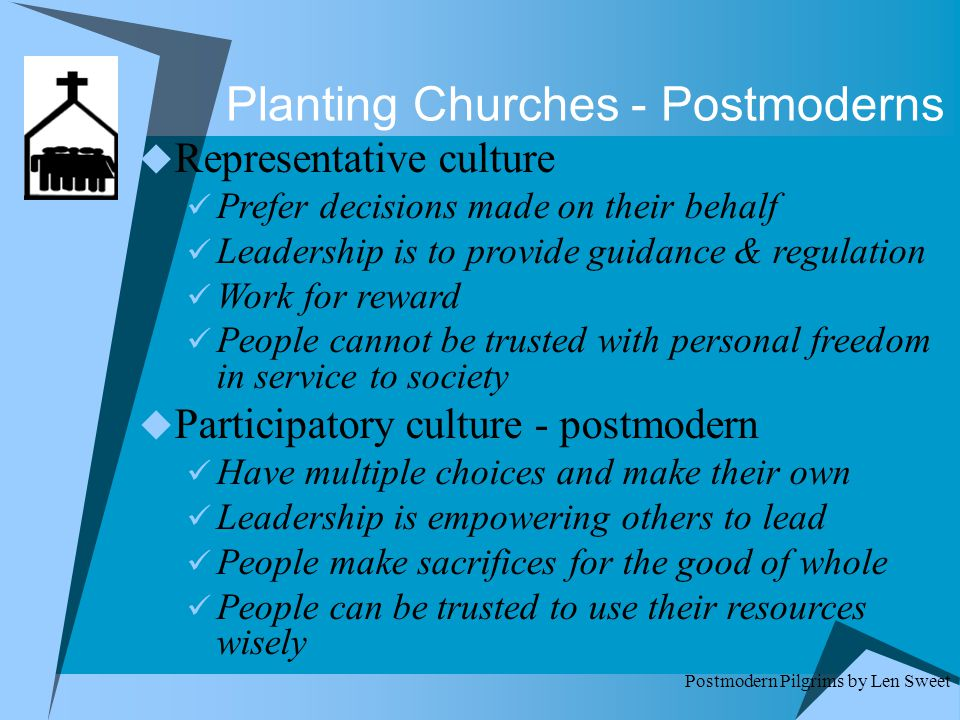 Planting Churches - Postmoderns  Representative culture Prefer decisions made on their behalf Leadership is to provide guidance & regulation Work for reward People cannot be trusted with personal freedom in service to society  Participatory culture - postmodern Have multiple choices and make their own Leadership is empowering others to lead People make sacrifices for the good of whole People can be trusted to use their resources wisely Postmodern Pilgrims by Len Sweet